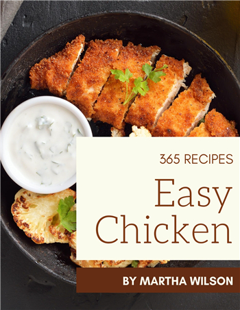 365 Easy Chicken Recipes: Unlocking Appetizing Recipes in The Best Easy Chicken Cookbook! eBook by Martha Wilson