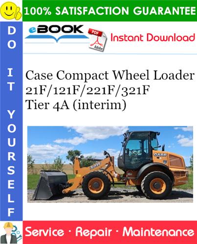 Case 21F/121F/221F/321F Tier 4A (interim) Compact Wheel Loader Service Repair Manual
