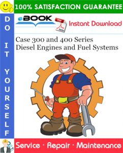 Case 300 and 400 Series Diesel Engines and Fuel Systems Service Repair Manual