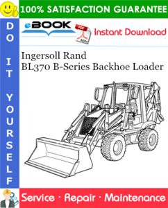 Ingersoll Rand BL370 B-Series Backhoe Loader Service Repair Manual (S/N 573211001 & Above)